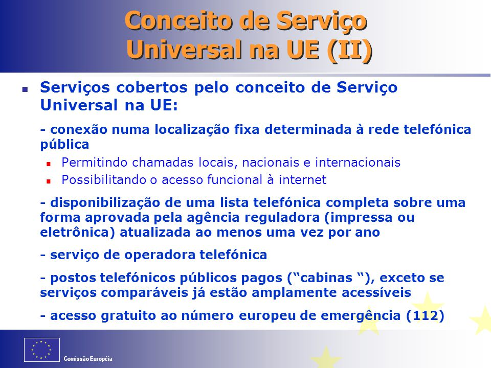Comissão Européia Conceito de Serviço Universal na UE (II) Serviços cobertos pelo conceito de Serviço Universal na UE: - conexão numa localização fixa
