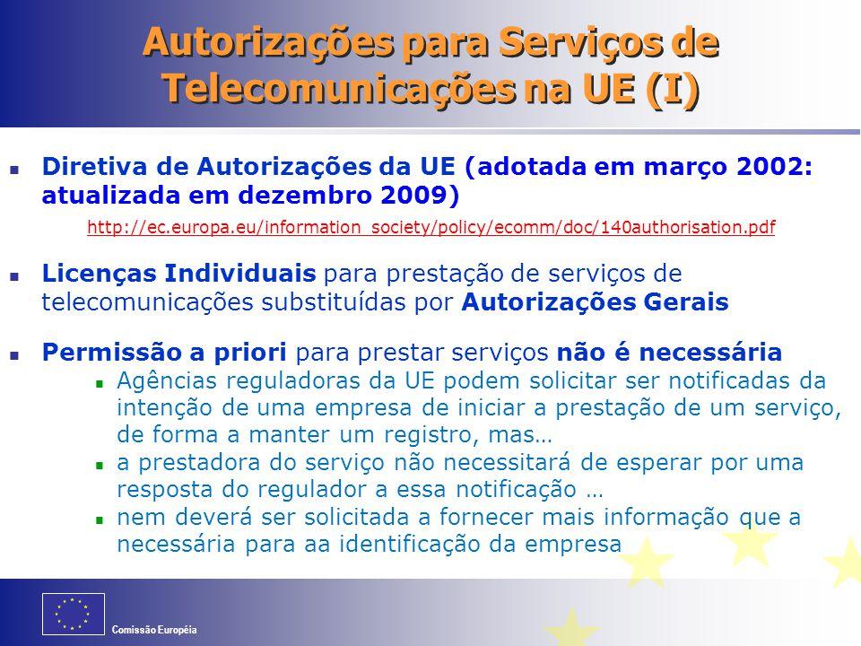 Comissão Européia Autorizações para Serviços de Telecomunicações na UE (I) Diretiva de Autorizações da UE (adotada em março 2002: atualizada em dezembro 2009) http://ec.europa.eu/information_society/policy/ecomm/doc/140authorisation.pdf Licenças Individuais para prestação de serviços de telecomunicações substituídas por Autorizações Gerais Permissão a priori para prestar serviços não é necessária Agências reguladoras da UE podem solicitar ser notificadas da intenção de uma empresa de iniciar a prestação de um serviço, de forma a manter um registro, mas… a prestadora do serviço não necessitará de esperar por uma resposta do regulador a essa notificação … nem deverá ser solicitada a fornecer mais informação que a necessária para aa identificação da empresa
