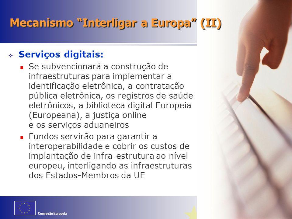 Comissão Européia Mecanismo Interligar a Europa (II)  Serviços digitais: Se subvencionará a construção de infraestruturas para implementar a identificação eletrônica, a contratação pública eletrônica, os registros de saúde eletrônicos, a biblioteca digital Europeia (Europeana), a justiça online e os serviços aduaneiros Fundos servirão para garantir a interoperabilidade e cobrir os custos de implantação de infra-estrutura ao nível europeu, interligando as infraestruturas dos Estados-Membros da UE