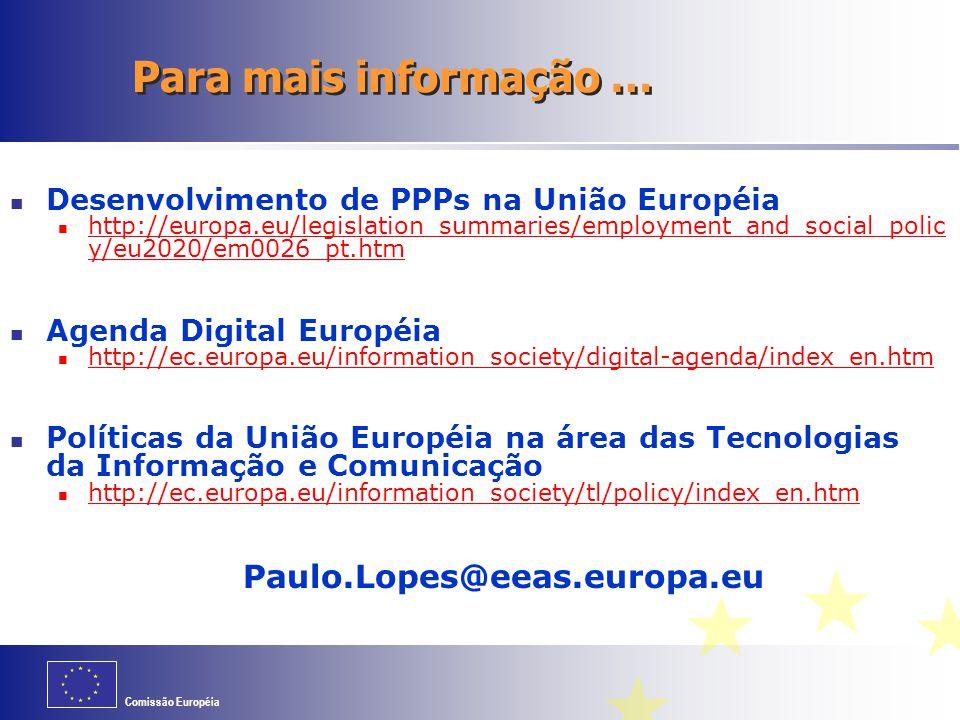 Comissão Européia Para mais informação … Desenvolvimento de PPPs na União Européia http://europa.eu/legislation_summaries/employment_and_social_polic y/eu2020/em0026_pt.htm http://europa.eu/legislation_summaries/employment_and_social_polic y/eu2020/em0026_pt.htm Agenda Digital Européia http://ec.europa.eu/information_society/digital-agenda/index_en.htm Políticas da União Européia na área das Tecnologias da Informação e Comunicação http://ec.europa.eu/information_society/tl/policy/index_en.htm Paulo.Lopes@eeas.europa.eu