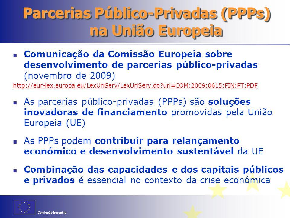 Comissão Européia Parcerias Público-Privadas (PPPs) na União Europeia Comunicação da Comissão Europeia sobre desenvolvimento de parcerias público-privadas (novembro de 2009) http://eur-lex.europa.eu/LexUriServ/LexUriServ.do uri=COM:2009:0615:FIN:PT:PDF As parcerias público-privadas (PPPs) são soluções inovadoras de financiamento promovidas pela União Europeia (UE) As PPPs podem contribuir para relançamento económico e desenvolvimento sustentável da UE Combinação das capacidades e dos capitais públicos e privados é essencial no contexto da crise económica