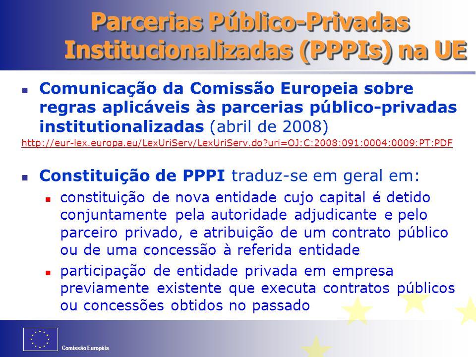 Comissão Européia Parcerias Público-Privadas Institucionalizadas (PPPIs) na UE Comunicação da Comissão Europeia sobre regras aplicáveis às parcerias público-privadas institutionalizadas (abril de 2008) http://eur-lex.europa.eu/LexUriServ/LexUriServ.do uri=OJ:C:2008:091:0004:0009:PT:PDF Constituição de PPPI traduz-se em geral em: constituição de nova entidade cujo capital é detido conjuntamente pela autoridade adjudicante e pelo parceiro privado, e atribuição de um contrato público ou de uma concessão à referida entidade participação de entidade privada em empresa previamente existente que executa contratos públicos ou concessões obtidos no passado