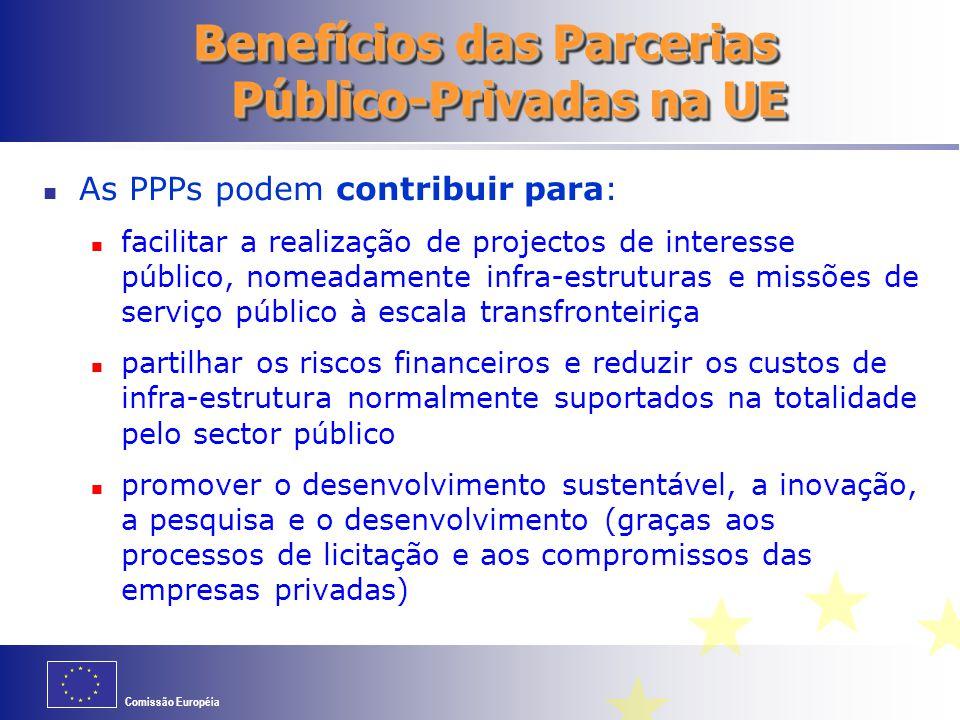 Comissão Européia Benefícios das Parcerias Público-Privadas na UE As PPPs podem contribuir para: facilitar a realização de projectos de interesse público, nomeadamente infra-estruturas e missões de serviço público à escala transfronteiriça partilhar os riscos financeiros e reduzir os custos de infra-estrutura normalmente suportados na totalidade pelo sector público promover o desenvolvimento sustentável, a inovação, a pesquisa e o desenvolvimento (graças aos processos de licitação e aos compromissos das empresas privadas)