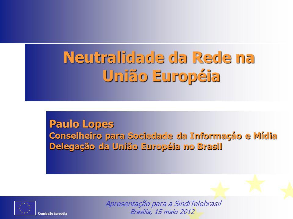 Comissão Européia Neutralidade da Rede na União Européia Paulo Lopes Conselheiro para Sociedade da Informaçáo e Mídia Delegação da União Européia no B