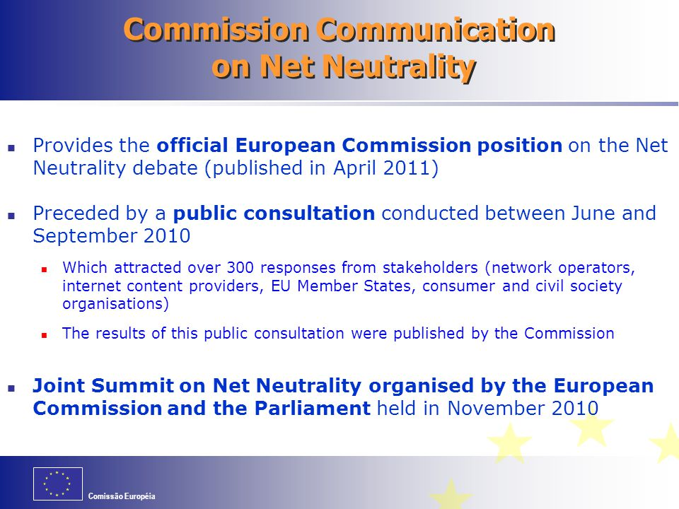 Comissão Européia Communication on Net Neutrality Main Conclusions The European Commission in its Communication: Reiterates its commitment to mantaining an open and robust internet to which everyone has access Concludes that the rules on transparency, switching providers and quality of service that form part of the EU regulatory framework for electronic communications favour the preservation of the open and neutral character of the internet, notably by contributing to produce a competitive market Considers that it is important to allow enough time for these rules of the EU regulatory framework (which entered into force in May 2011) to be applied in practice