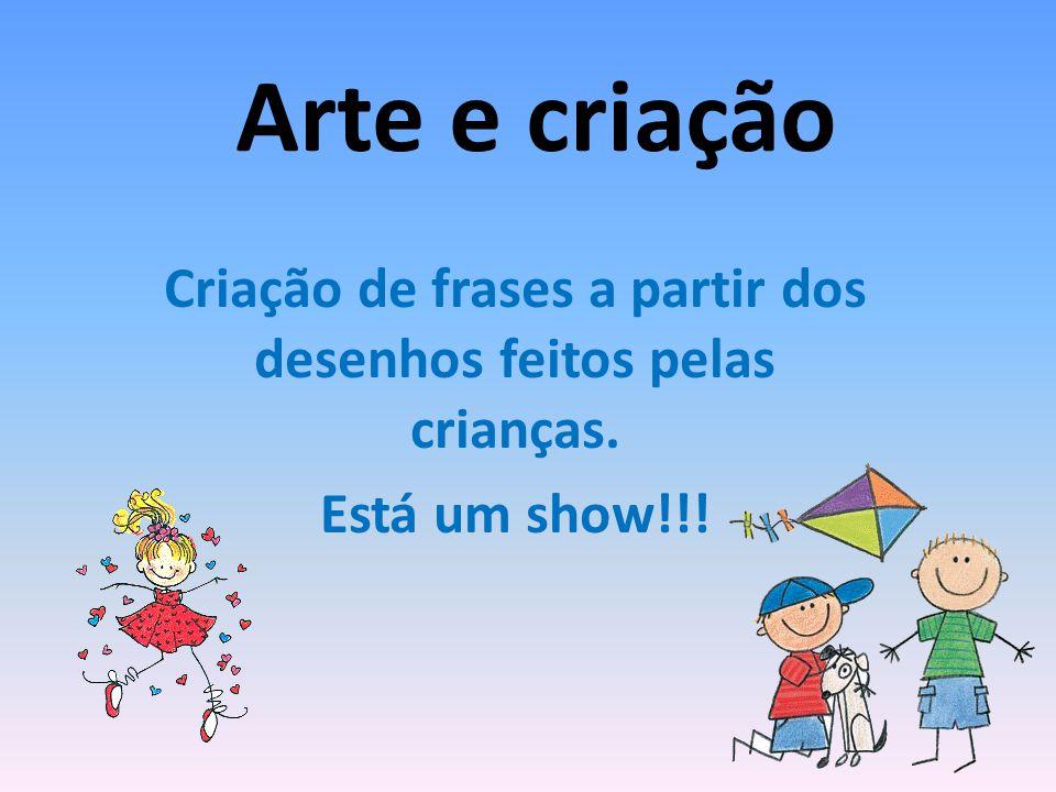 Arte e criação Criação de frases a partir dos desenhos feitos pelas crianças. Está um show!!!