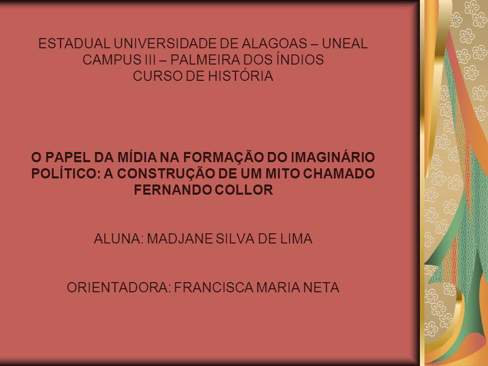ESTADUAL UNIVERSIDADE DE ALAGOAS – UNEAL CAMPUS III – PALMEIRA DOS ÍNDIOS CURSO DE HISTÓRIA O PAPEL DA MÍDIA NA FORMAÇÃO DO IMAGINÁRIO POLÍTICO: A CONSTRUÇÃO DE UM MITO CHAMADO FERNANDO COLLOR ALUNA: MADJANE SILVA DE LIMA ORIENTADORA: FRANCISCA MARIA NETA