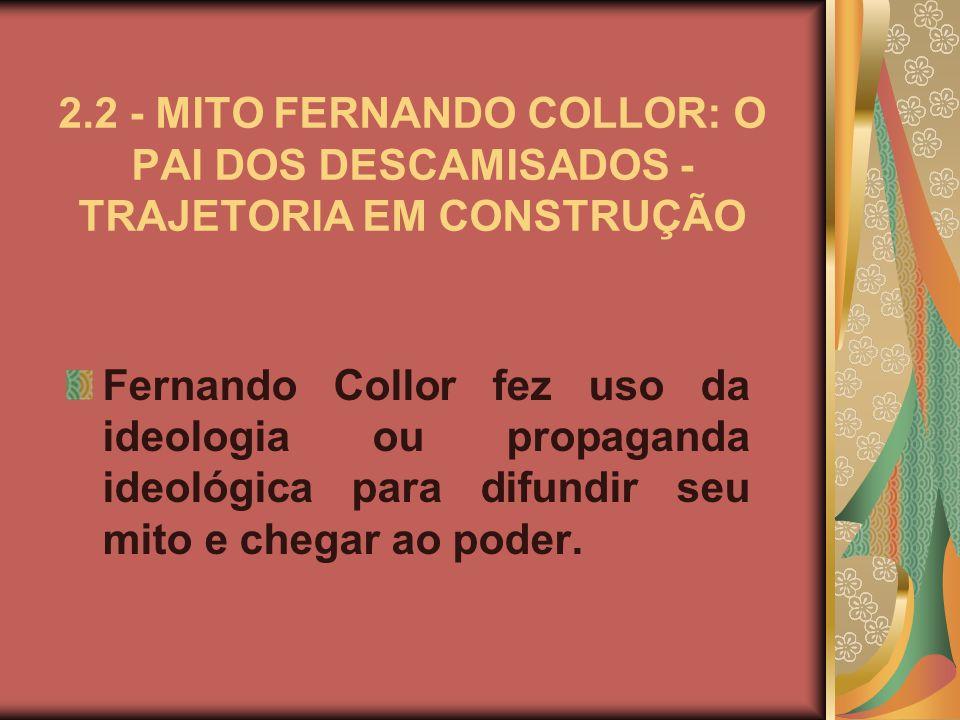 2.2 - MITO FERNANDO COLLOR: O PAI DOS DESCAMISADOS - TRAJETORIA EM CONSTRUÇÃO Fernando Collor fez uso da ideologia ou propaganda ideológica para difundir seu mito e chegar ao poder.