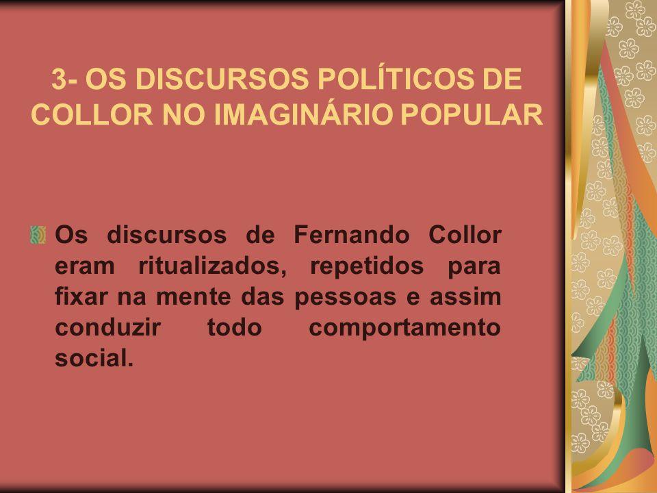 3- OS DISCURSOS POLÍTICOS DE COLLOR NO IMAGINÁRIO POPULAR Os discursos de Fernando Collor eram ritualizados, repetidos para fixar na mente das pessoas e assim conduzir todo comportamento social.