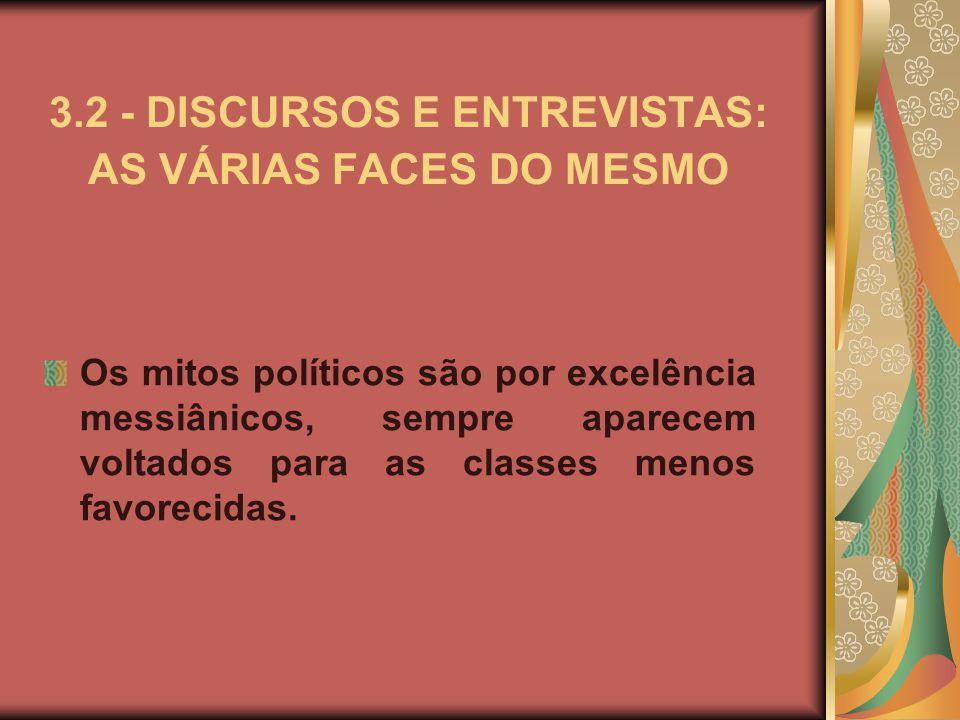 3.2 - DISCURSOS E ENTREVISTAS: AS VÁRIAS FACES DO MESMO Os mitos políticos são por excelência messiânicos, sempre aparecem voltados para as classes menos favorecidas.
