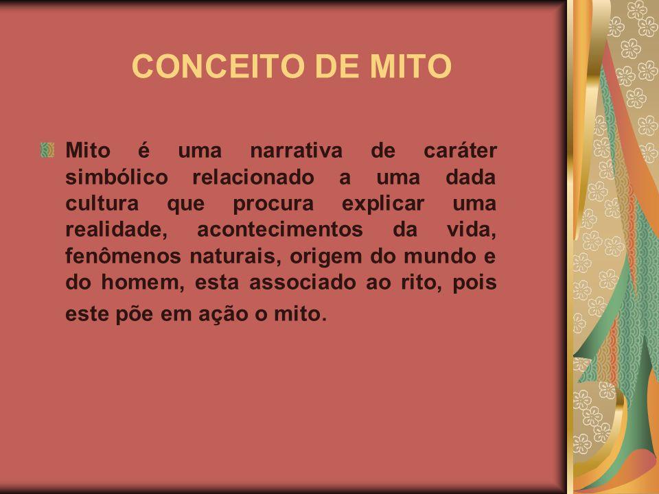 CONCEITO DE MITO Mito é uma narrativa de caráter simbólico relacionado a uma dada cultura que procura explicar uma realidade, acontecimentos da vida, fenômenos naturais, origem do mundo e do homem, esta associado ao rito, pois este põe em ação o mito.