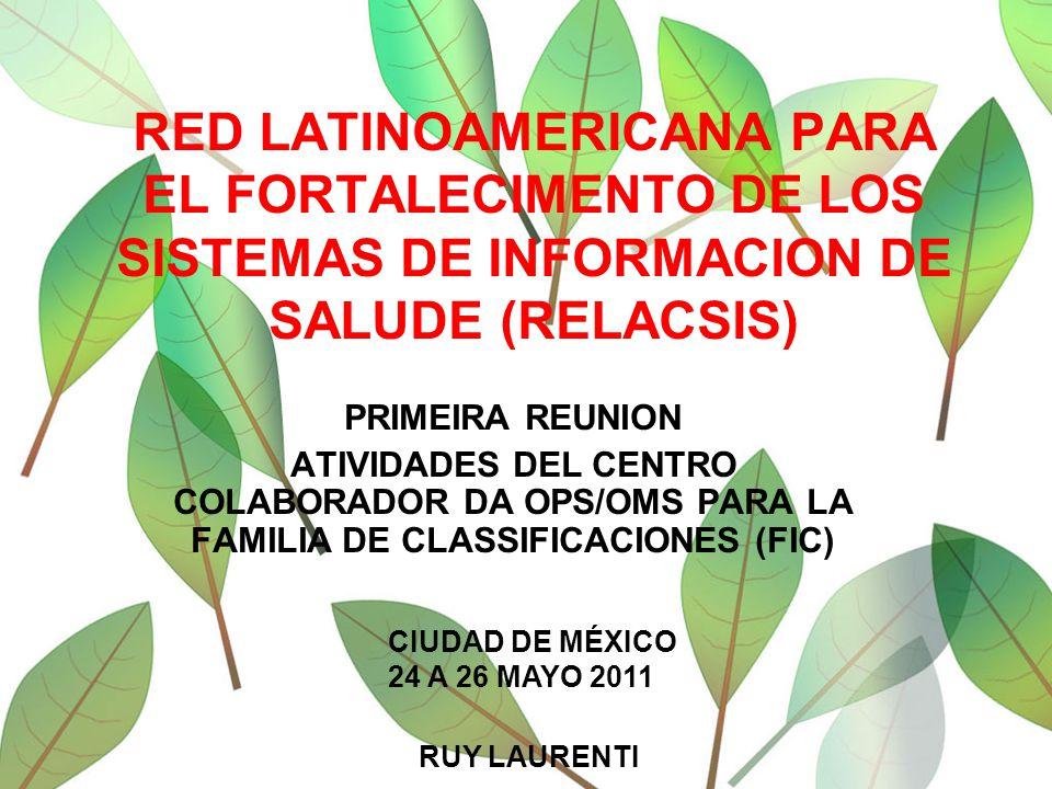 RED LATINOAMERICANA PARA EL FORTALECIMENTO DE LOS SISTEMAS DE INFORMACION DE SALUDE (RELACSIS) PRIMEIRA REUNION ATIVIDADES DEL CENTRO COLABORADOR DA OPS/OMS PARA LA FAMILIA DE CLASSIFICACIONES (FIC) CIUDAD DE MÉXICO 24 A 26 MAYO 2011 RUY LAURENTI