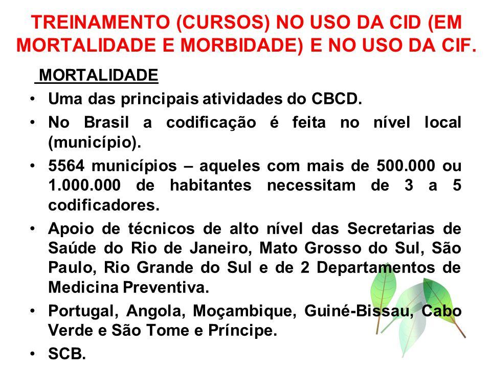 TREINAMENTO (CURSOS) NO USO DA CID (EM MORTALIDADE E MORBIDADE) E NO USO DA CIF. MORTALIDADE Uma das principais atividades do CBCD. No Brasil a codifi