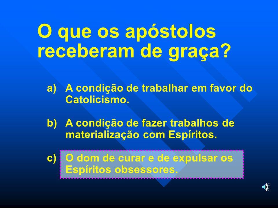 O que os apóstolos receberam de graça.a)A condição de trabalhar em favor do Catolicismo.