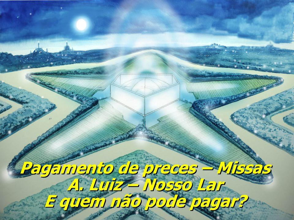 Pagamento de preces – Missas A.Luiz – Nosso Lar E quem não pode pagar.