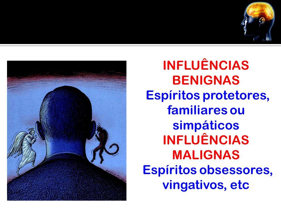INFLUÊNCIAS BENIGNAS Espíritos protetores, familiares ou simpáticos INFLUÊNCIAS MALIGNAS Espíritos obsessores, vingativos, etc