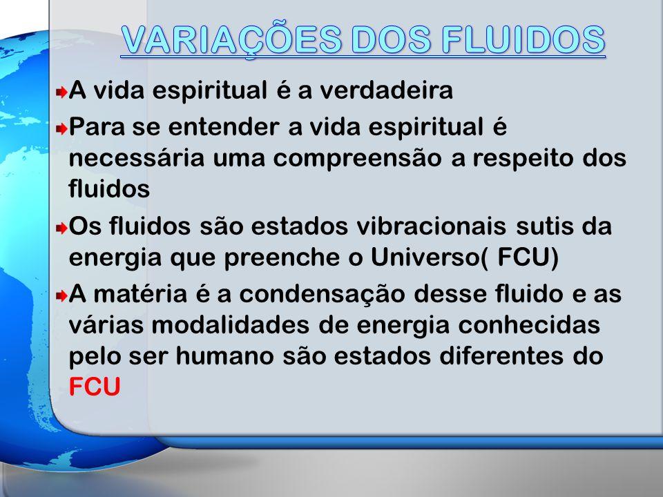 A vida espiritual é a verdadeira Para se entender a vida espiritual é necessária uma compreensão a respeito dos fluidos Os fluidos são estados vibracionais sutis da energia que preenche o Universo( FCU) A matéria é a condensação desse fluido e as várias modalidades de energia conhecidas pelo ser humano são estados diferentes do FCU
