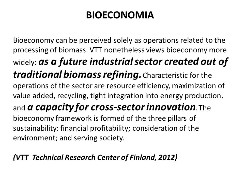 The bioeconomy … encompasses the production of renewable biological resources and the conversion of these resources and waste streams into value added products, such as food, feed, biobased products and bioenergy.