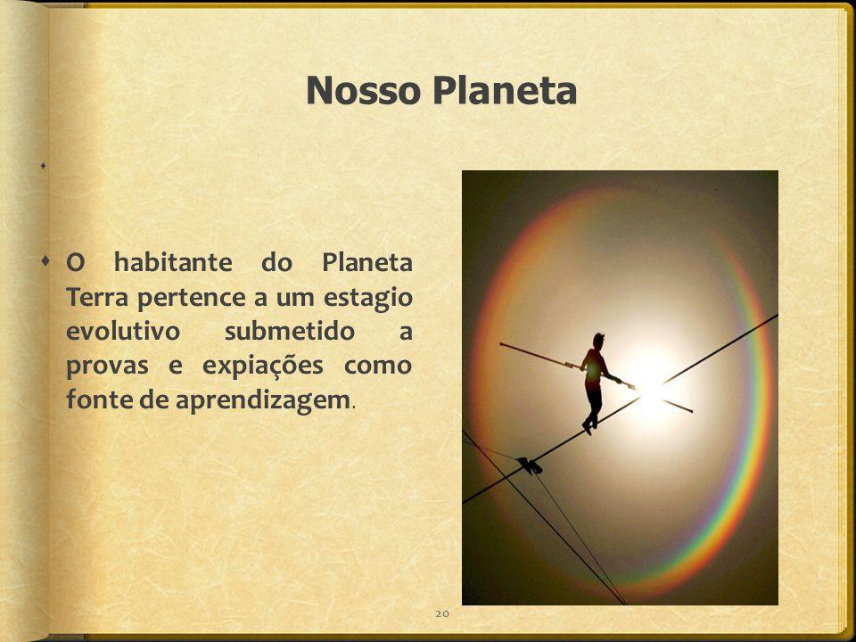 Nosso Planeta   O habitante do Planeta Terra pertence a um estagio evolutivo submetido a provas e expiações como fonte de aprendizagem. 20