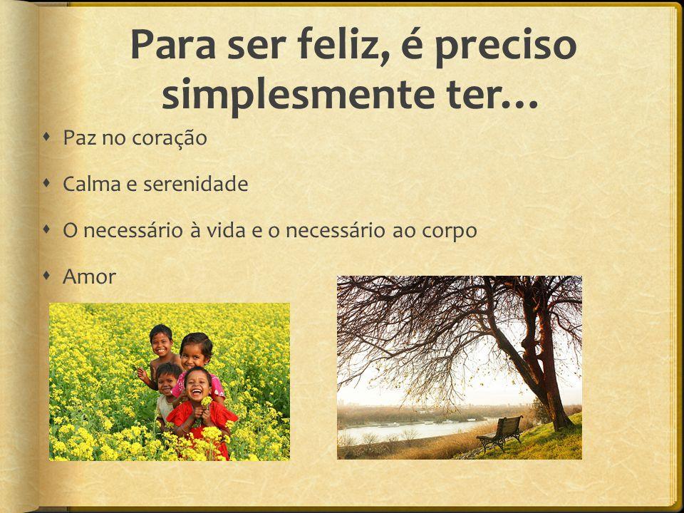 Para ser feliz, é preciso simplesmente ter…  Paz no coração  Calma e serenidade  O necessário à vida e o necessário ao corpo  Amor