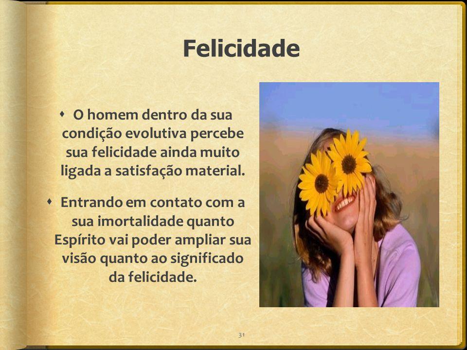 Felicidade  O homem dentro da sua condição evolutiva percebe sua felicidade ainda muito ligada a satisfação material.  Entrando em contato com a sua