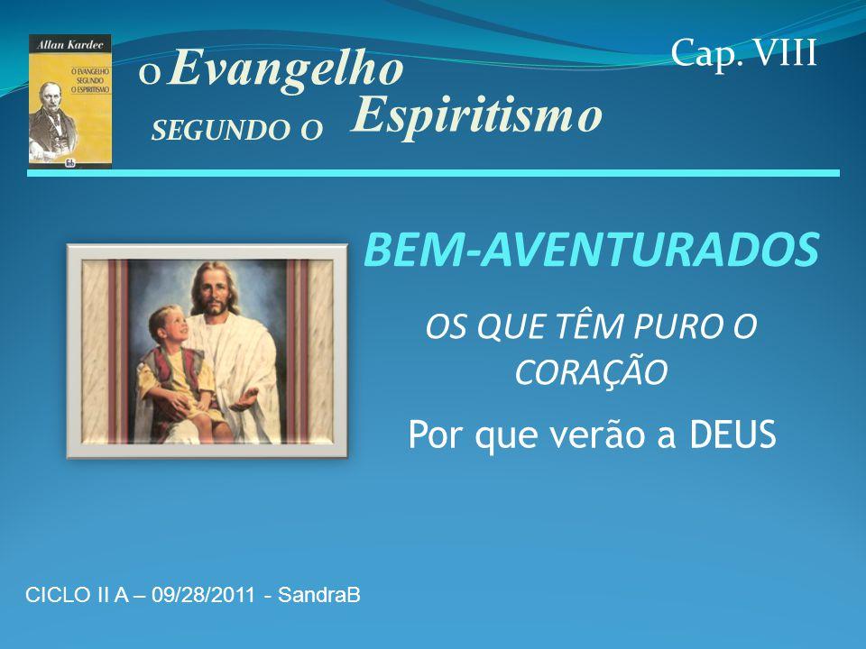 BEM-AVENTURADOS Cap. VIII Evangelho Espiritismo SEGUNDO O O OS QUE TÊM PURO O CORAÇÃO Por que verão a DEUS CICLO II A – 09/28/2011 - SandraB
