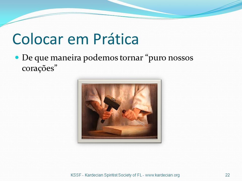 """Colocar em Prática De que maneira podemos tornar """"puro nossos corações"""" KSSF - Kardecian Spiritist Society of FL - www.kardecian.org22"""
