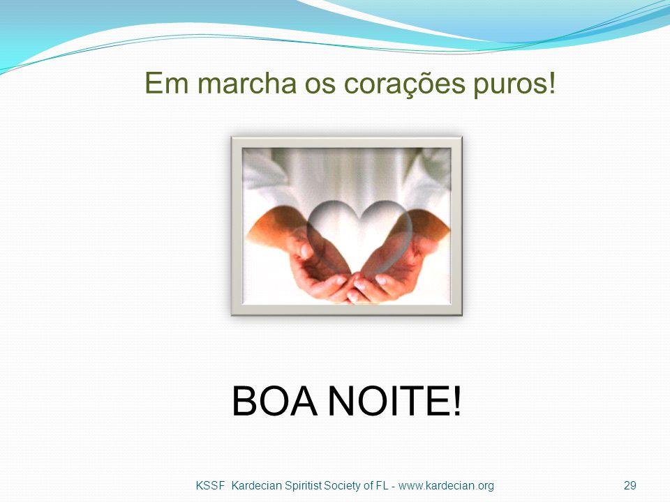 Em marcha os corações puros! KSSF Kardecian Spiritist Society of FL - www.kardecian.org29 BOA NOITE!