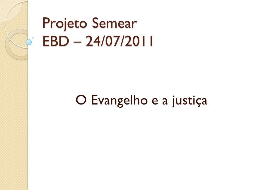 Projeto Semear EBD – 24/07/2011 O Evangelho e a justiça