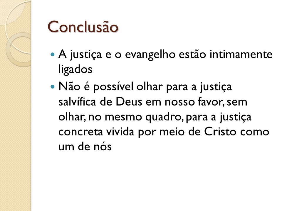 Conclusão A justiça e o evangelho estão intimamente ligados Não é possível olhar para a justiça salvífica de Deus em nosso favor, sem olhar, no mesmo quadro, para a justiça concreta vivida por meio de Cristo como um de nós