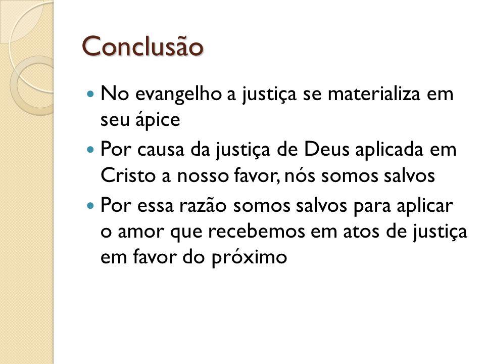 Conclusão No evangelho a justiça se materializa em seu ápice Por causa da justiça de Deus aplicada em Cristo a nosso favor, nós somos salvos Por essa razão somos salvos para aplicar o amor que recebemos em atos de justiça em favor do próximo