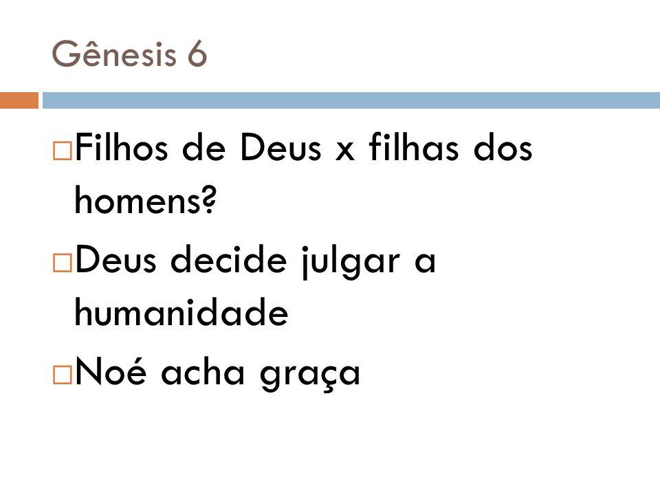 Gênesis 6  Filhos de Deus x filhas dos homens?  Deus decide julgar a humanidade  Noé acha graça