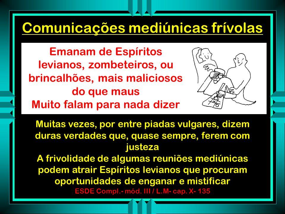 Comunicações mediúnicas grosseiras Provém de Espíritos de baixa condição e que conservam-se ainda sob o império dos prejuízos terrestres Chocam o deco