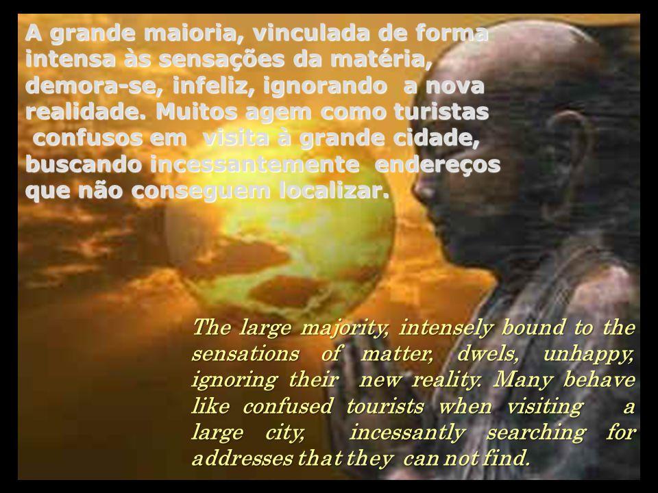 A grande maioria, vinculada de forma intensa às sensações da matéria, demora-se, infeliz, ignorando a nova realidade.