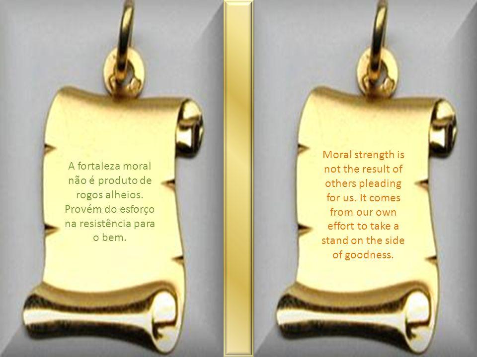 A fortaleza moral não é produto de rogos alheios.Provém do esforço na resistência para o bem.