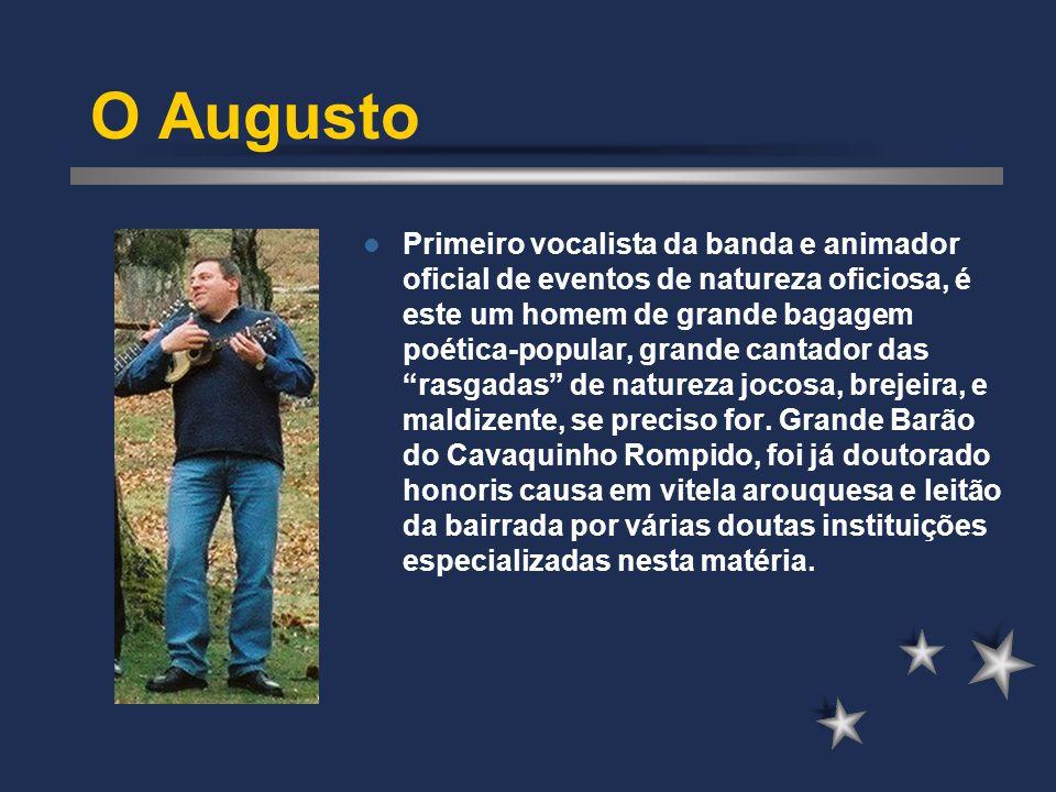O Augusto Primeiro vocalista da banda e animador oficial de eventos de natureza oficiosa, é este um homem de grande bagagem poética-popular, grande cantador das rasgadas de natureza jocosa, brejeira, e maldizente, se preciso for.