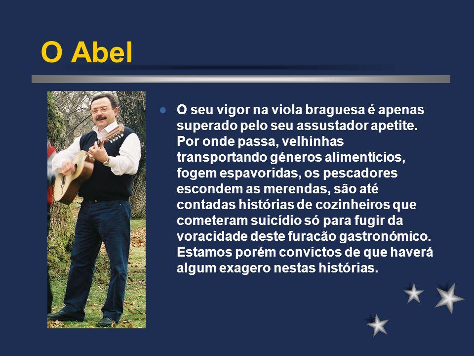 O Abel O seu vigor na viola braguesa é apenas superado pelo seu assustador apetite. Por onde passa, velhinhas transportando géneros alimentícios, foge