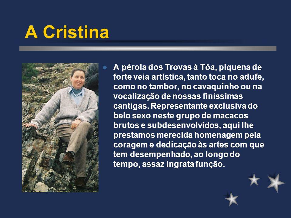 A Cristina A pérola dos Trovas à Tôa, piquena de forte veia artística, tanto toca no adufe, como no tambor, no cavaquinho ou na vocalização de nossas finíssimas cantigas.