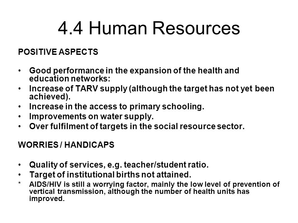 4.4 Human Resources POSITIVE ASPECTS Good performance in the expansion of the health and education networks: Increase of TARV supply (although the target has not yet been achieved).