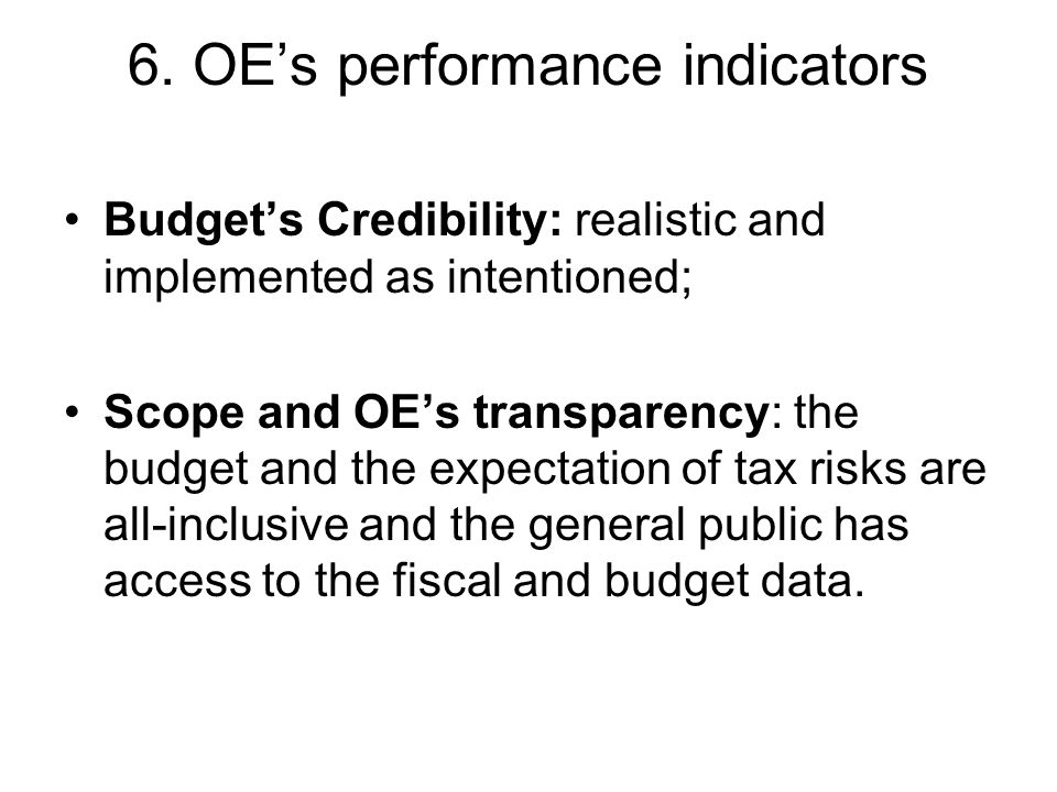 6. OE's performance indicators Budget's Credibility: realistic and implemented as intentioned; Scope and OE's transparency: the budget and the expecta