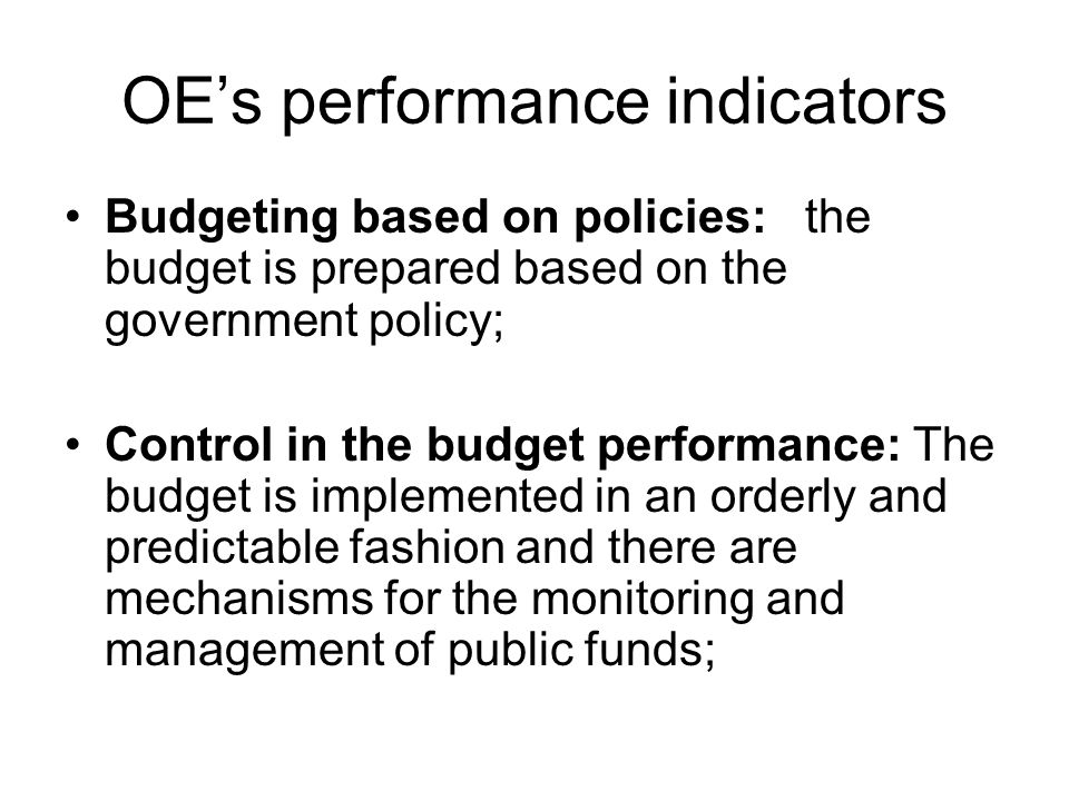 OE's performance indicators Budgeting based on policies: the budget is prepared based on the government policy; Control in the budget performance: The budget is implemented in an orderly and predictable fashion and there are mechanisms for the monitoring and management of public funds;