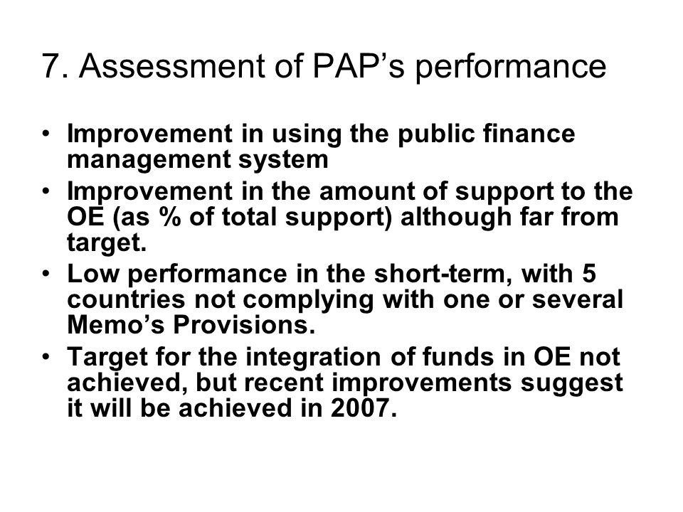 7. Assessment of PAP's performance Improvement in using the public finance management system Improvement in the amount of support to the OE (as % of t