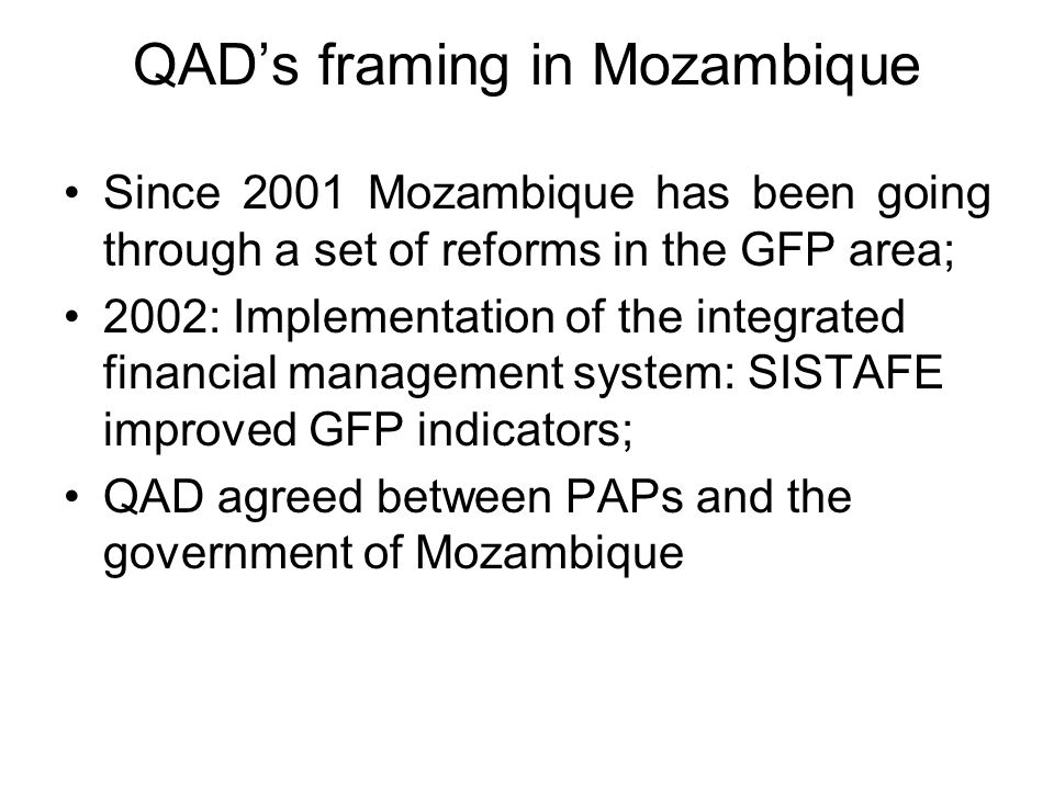 QAD's framing in Mozambique Since 2001 Mozambique has been going through a set of reforms in the GFP area; 2002: Implementation of the integrated financial management system: SISTAFE improved GFP indicators; QAD agreed between PAPs and the government of Mozambique