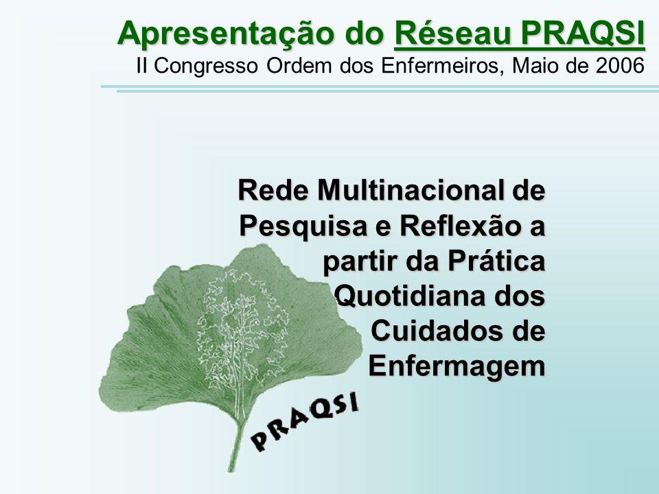 Rede Multinacional de Pesquisa e Reflexão a partir da Prática Quotidiana dos Cuidados de Enfermagem Apresentação do Réseau PRAQSI II Congresso Ordem dos Enfermeiros, Maio de 2006