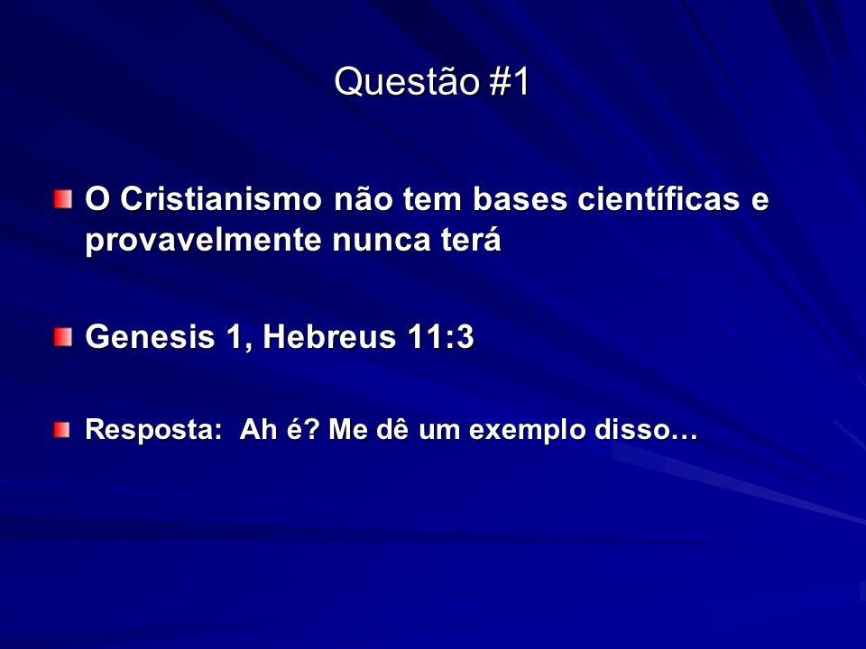 Questão #1 O Cristianismo não tem bases científicas e provavelmente nunca terá Genesis 1, Hebreus 11:3 Resposta: Ah é? Me dê um exemplo disso…