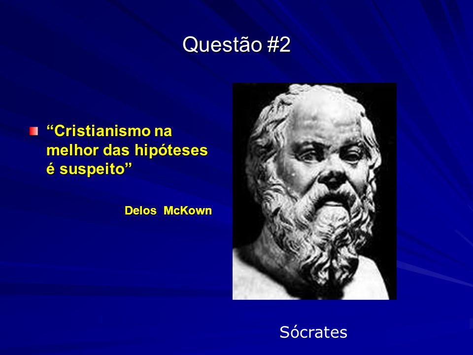 """Questão #2 """"Cristianismo na melhor das hipóteses é suspeito"""" Delos McKown Sócrates"""