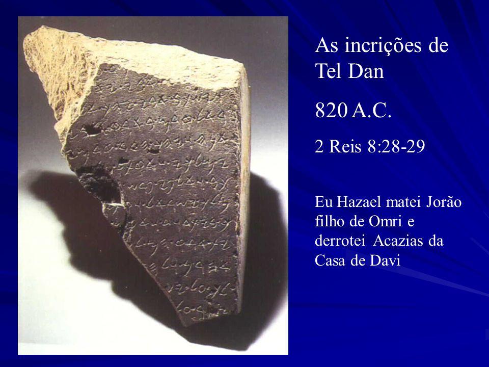 As incrições de Tel Dan 820 A.C. 2 Reis 8:28-29 Eu Hazael matei Jorão filho de Omri e derrotei Acazias da Casa de Davi