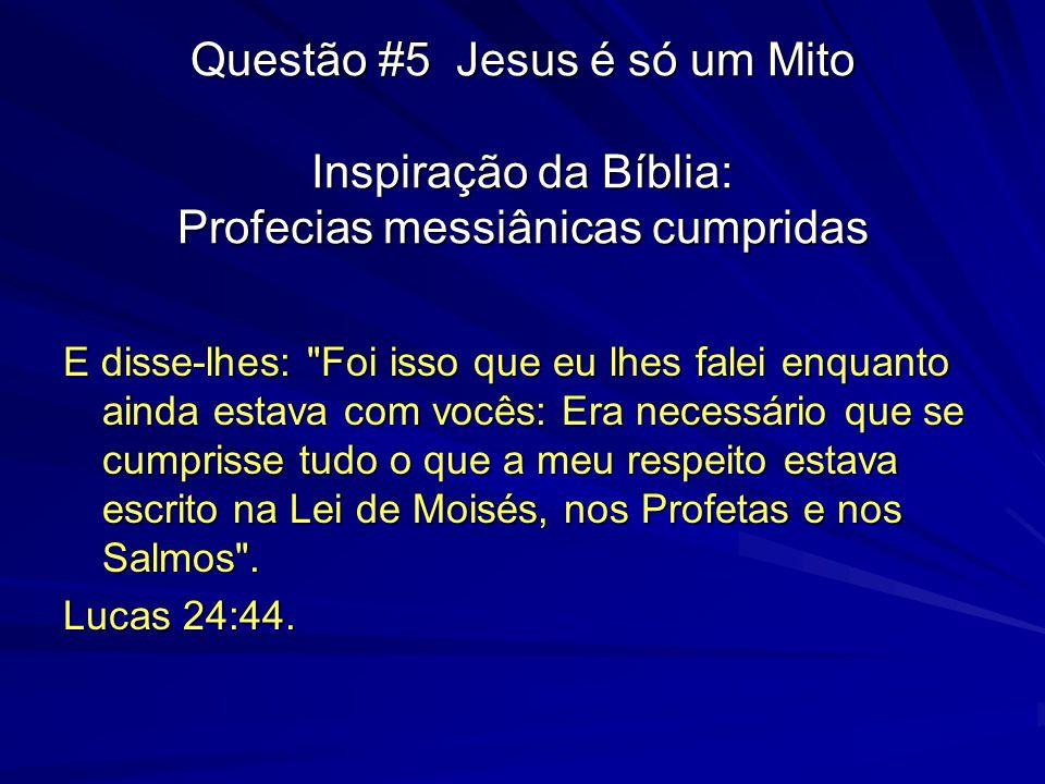 Questão #5 Jesus é só um Mito Inspiração da Bíblia: Profecias messiânicas cumpridas E disse-lhes: Foi isso que eu lhes falei enquanto ainda estava com vocês: Era necessário que se cumprisse tudo o que a meu respeito estava escrito na Lei de Moisés, nos Profetas e nos Salmos .