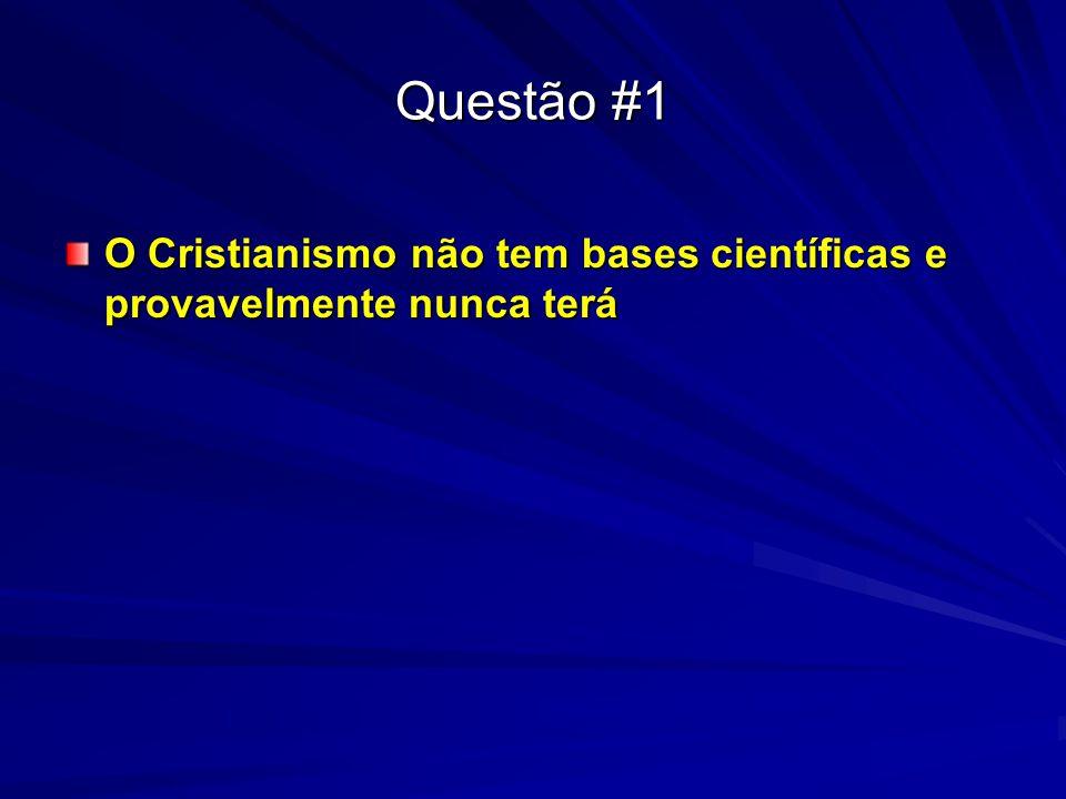 Questão #1 O Cristianismo não tem bases científicas e provavelmente nunca terá