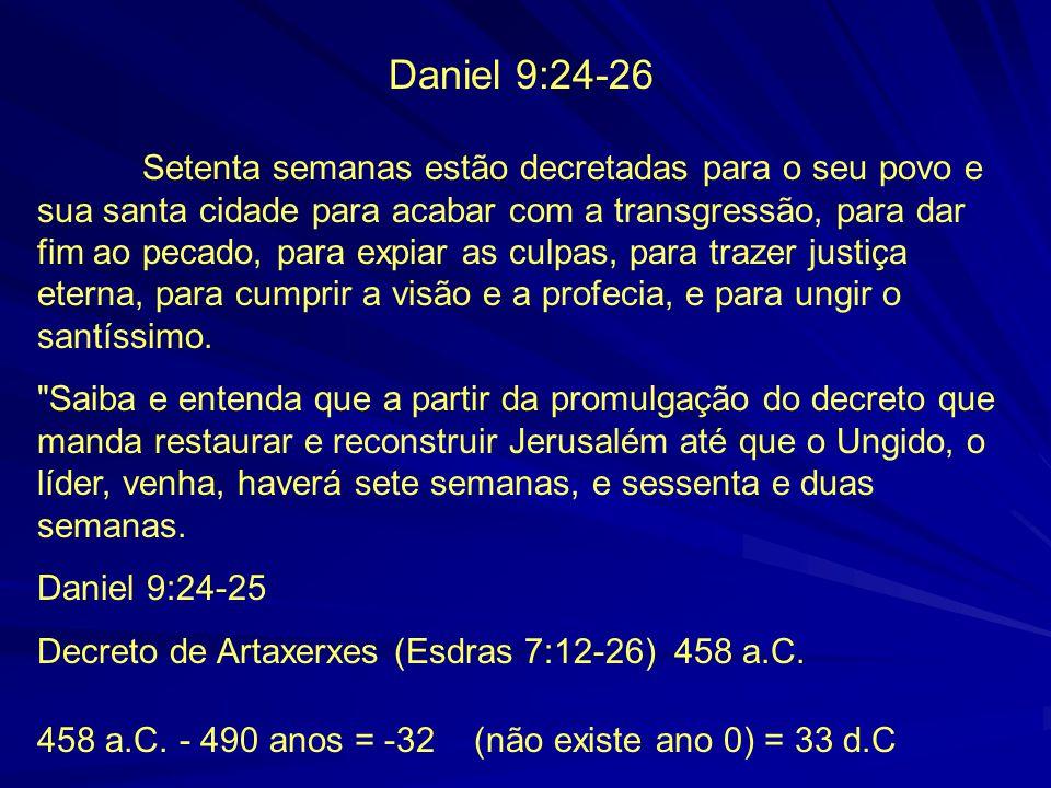 Daniel 9:24-26 Setenta semanas estão decretadas para o seu povo e sua santa cidade para acabar com a transgressão, para dar fim ao pecado, para expiar as culpas, para trazer justiça eterna, para cumprir a visão e a profecia, e para ungir o santíssimo.